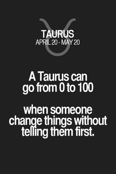 A Taurus can go from 0 to 100 when someone Change things without telling them first. Taurus | Taurus Quotes | Taurus Zodiac Signs
