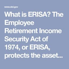 What is ERISA? The Employee Retirement Income Security Act of or ERISA, protects the assets of millions of Americans so that funds placed in retirement plans during their working lives will be there when they retire.
