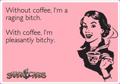 Without coffee, I'm a raging bitch. With coffee, I'm pleasantly bitchy ;-) | eCards