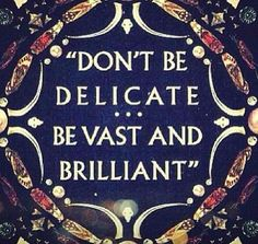 Don't be delicate. Be Vast & Brilliant. Perfectly what I am. Busy!