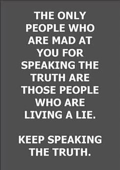 The only people who are mad at you for speaking the truth are those people who are living a lie. Keep speaking the truth. [source unknown]
