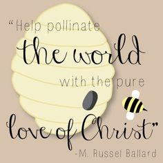 """Help pollinate the world with the pure love of Christ."" -M Russel Ballard"