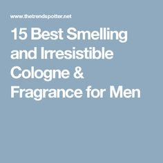 15 Best Smelling and Irresistible Cologne & Fragrance for Men