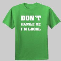 Don't Hassle Me Im Local T Shirt $40