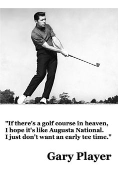 Gary Player   -   (I don't like an early tee time either !!!)