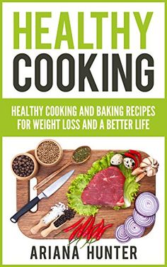 Healthy Cooking: Healthy Cooking And Baking Recipes For Weight Loss And A Better Life (Clean Eating Diet, Clean Food Diet, Healthy Living, Natural Weight Loss, Natural Food Recipes) by Ariana Hunter http://www.amazon.com/dp/B00ZSPLNY4/ref=cm_sw_r_pi_dp_f0ANvb17MVAD4