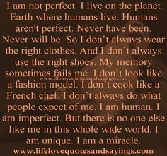 I am not perfect. I live on the planet Earth where humans live. Humans aren't perfect. Never have been. Never will be. So I don't always wear the right clothes. And I don't always use the right shoes. My memory sometimes fails me. I don't look like a fashion model. I don't cook like a French chef. I don't always do what people expect of me. I am human. I am imperfect. But there is no one else like me in this whole wide world. I am unique. I am a miracle...Unknown