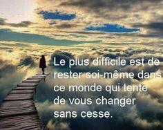 Le plus difficile est de rester soi-même dans ce monde qui tente de vous changer sans cesse ...