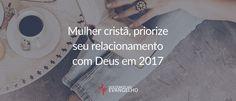Mulher cristã, priorize seu relacionamento com Deus em 2017