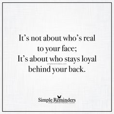 """It's not about who's real to your face; It's about who stays loyal behind your back."" — Unknown Author"