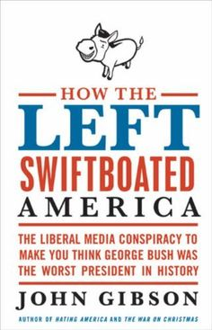 How the Left Swiftboated America: The Liberal Media Conspiracy to Make You Think George Bush Was the Worst President in History by John Gibson, http://www.amazon.com/dp/B002WKSNY6/ref=cm_sw_r_pi_dp_NgVZqb054T68H
