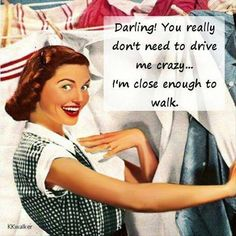 Darling! You really don't need to drive me crazy....I'm close enough to walk.