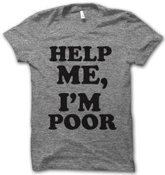 Help me, I'm poor! Digitally printed on an athletic tri-blend t-shirt. You'll love it's classic fit and ultra-soft feel. 50% Polyester / 25% Rayon / 25% Cotton. Each shirt is printed to order and norm