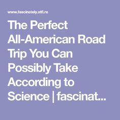 The Perfect All-American Road Trip You Can Possibly Take According to Science | fascinately