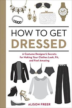 How to Get Dressed: A Costume Designer's Secrets for Making Your Clothes Look, Fit, and Feel Amazing: Amazon.co.uk: Alison Freer: 9781607747062: Books
