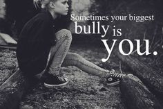 if it was someone else being bullied, would you stand by and let it happen? so why do you bully yourself?- Need to share this with Pearl