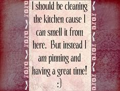 OKAY! I AM GOING TO CLEAN THE KITCHEN RIGHT NOW!!! What should you be doing right now?