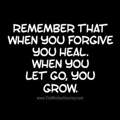 Remember that when you forgive you heal.  When you let go, you grow.