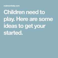 Children need to play. Here are some ideas to get your started.