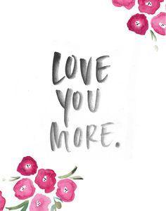 Love you More. My Angel (mom) always says this