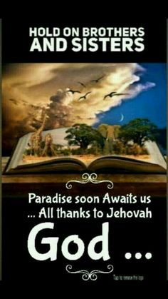 Hold on brothers and sisters. Paradise soon awaits us. All thanks to Jehovah God.