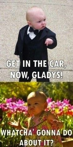 "The Godbaby: ""Get in the car, now, Gladys!"" Gladys: ""Whatcha' gonna do about it?"""