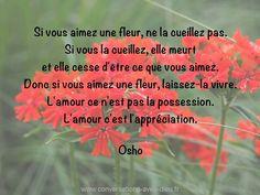 """""""Si vous aimez une fleur ne la cueillez pas. Si vous la cueillez elle meurt et elle cesse d'être ce que vous aimez. Donc si vous aimez une fleur laissez-la vivre. L'amour ce n'est pas la possession. L'amour c'est l'appréciation.""""  - Osho  http://ift.tt/1V9s8wk"""