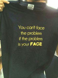 Face it, you gotta problem. :-)