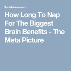 How Long To Nap For The Biggest Brain Benefits - The Meta Picture