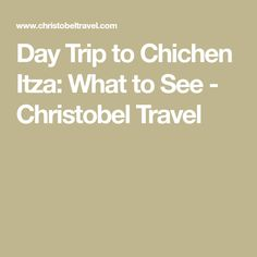 Day Trip to Chichen Itza: What to See - Christobel Travel