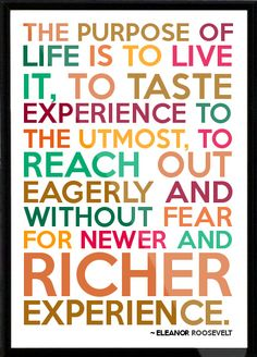"""""""The purpose of life is to live it, to taste experience to the utmost, to reach out eagerly and without fear for newer and richer experience."""" ~ Eleanor Roosevelt #quote"""