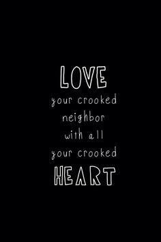 """you shall love your crooked neighbor with all your crooked heart,"" - Alaska Young (WH Auden)"