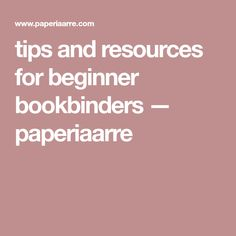 tips and resources for beginner bookbinders — paperiaarre