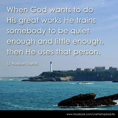When God wants to do His great works He trains somebody to be quiet enough and little enough, then He uses that person. Biblical Quotes, Bible Verses Quotes, Meaningful Quotes, Life Quotes, Great Quotes, Inspirational Quotes, Hudson Taylor, Prayer Poems, Words Worth