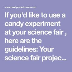 If you'd like to use a candy experiment at your science fair , here are the guidelines: Your science fair project should be your own work. ...