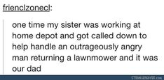 one time my sister was working at home depot and got called down to help handle an outrageously angry man returning a lawnmower and it was our dad // I would probably be laughing my butt off