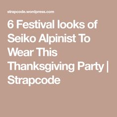 6 Festival looks of Seiko Alpinist To Wear This Thanksgiving Party | Strapcode