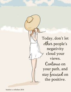Today, don't let other people's negativity cloud your views. Continue on your path, and stay focused on the positive.