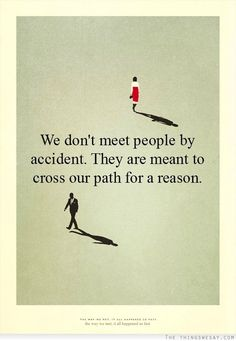 We dont meet people by accident they are meant to cross our path for a reason
