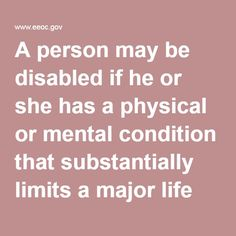 A person may be disabled if he or she has a physical or mental condition that substantially limits a major life activity (such as walking, talking, seeing, hearing, or learning). A person may be disabled if he or she has a history of a disability (such as cancer that is in remission). A person may be disabled if he is believed to have a physical or mental impairment that is not transitory (lasting or expected to last six months or less) and minor (even if he does not have such an…