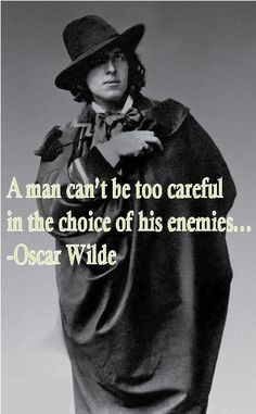 A man can't be too careful in the choice of his enemies...  -Oscar Wilde...my favorite pic of Oscar.