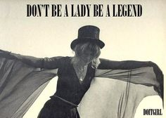 stevie nicks - don't be a lady, be a legend (ladies are forgettable).