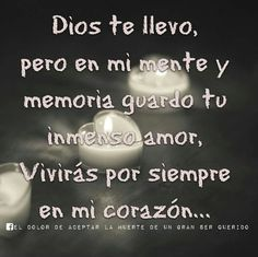 Dios te llevo pero en mi mente y memoria guardo tu inmenso amor,viviras por siempre en mi corazon