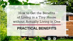 This article explains how to get the practical benefits of living in a tiny house without actually living in a tiny house.