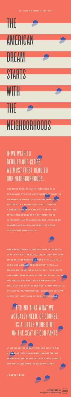 """""""Let's make no mistake about this: The American Dream starts with the neighborhoods. If we wish to rebuild our cities, we must first rebuild our neighborhoods. And to do that, we must understand that the quality of life is more important than the standard of living."""" ― Harvey Milk"""