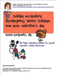 Holiday picture communicating symbols: a set of file folder activity & 2 game boards for learning communication symbols for the holidays Thanksgiving, winter holidays (Christmas and Hannukah) and Valentine's day. There are symbols with which to make the file folder activity and play card games, 2 game boards with special spinners, and a Thanksgiving communication board. $ http://www.teacherspayteachers.com/Product/Holiday-FIle-Folder-Vocabulary-_-autism-_-special-education-966701