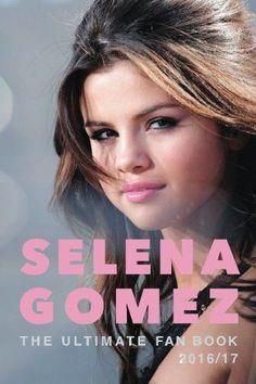 Selena Gomez: The Ultimate Selena Gomez Fan Book 2016/17: Selena Gomez Book 2016 (Volume 1)