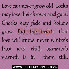 Love can never grow old. Locks may lose their brown and gold. Cheeks may fade and hollow grow. But the hearts that love will know, never winter's frost and chill, summer's warmth is in them still.~ Leo Buscaglia