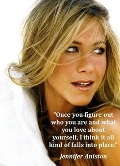Once you figure out who you are and what you love about yourself, I think it all kind of falls into place. I LOVE Jennifer Aniston quotes Jennifer Aniston Quotes, Estilo Jennifer Aniston, Jenifer Aniston, Jennifer Aniston Makeup, Great Quotes, Quotes To Live By, Inspirational Quotes, Daily Quotes, Random Quotes