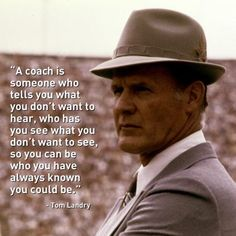 """Love this quote. For all the sports coaches out there. """"A coach is someone who tells you what you don't want to hear, who has you see what you don't want to see, so you can be who you have always known you could be."""" -Tom Landry"""